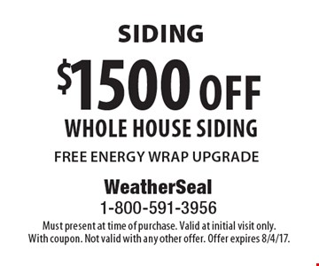 $1500 off whole house siding. FREE ENERGY WRAP UPGRADE. Must present at time of purchase. Valid at initial visit only. With coupon. Not valid with any other offer. Offer expires 8/4/17.