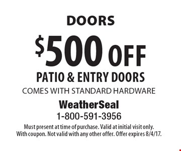 $500 off PATIO & ENTRY DOORS. COMES WITH STANDARD HARDWARE. Must present at time of purchase. Valid at initial visit only. With coupon. Not valid with any other offer. Offer expires 8/4/17.