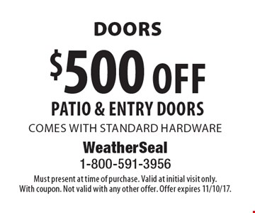Doors $500 off patio & entry doors comes with standard hardware. Must present at time of purchase. Valid at initial visit only. With coupon. Not valid with any other offer. Offer expires 11/10/17.