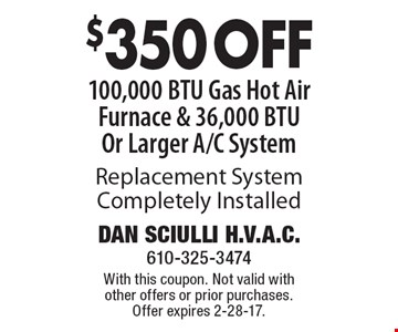 $350 OFF 100,000 BTU Gas Hot Air Furnace & 36,000 BTU Or Larger A/C System Replacement System Completely Installed. With this coupon. Not valid with other offers or prior purchases. Offer expires 2-28-17.