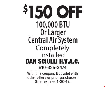 $150 OFF 100,000 BTU Or Larger Central Air System Completely Installed. With this coupon. Not valid with other offers or prior purchases. Offer expires 4-30-17.