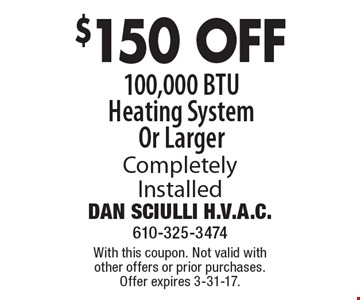 $150 OFF 100,000 BTU Heating System Or Larger Completely Installed. With this coupon. Not valid with other offers or prior purchases. Offer expires 3-31-17.
