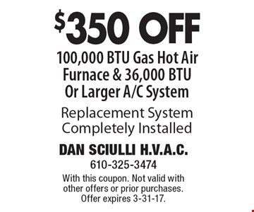 $350 OFF 100,000 BTU Gas Hot Air Furnace & 36,000 BTU Or Larger A/C System Replacement System, Completely Installed. With this coupon. Not valid with other offers or prior purchases. Offer expires 3-31-17.