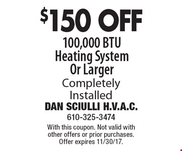 $150 OFF 100,000 BTU Heating System Or Larger Completely Installed. With this coupon. Not valid with other offers or prior purchases. Offer expires 11/30/17.