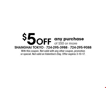 $5 Off Any Purchase Of $50 Or More. With this coupon. Not valid with any other coupon, promotion or special. Not valid on Valentine's Day. Offer expires 3-10-17.