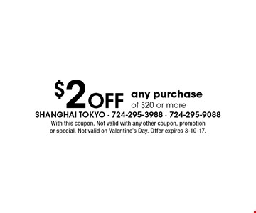 $2 Off Any Purchase Of $20 Or More. With this coupon. Not valid with any other coupon, promotion or special. Not valid on Valentine's Day. Offer expires 3-10-17.