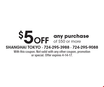 $5 OFF any purchase of $50 or more. With this coupon. Not valid with any other coupon, promotion or special. Offer expires 4-14-17.