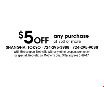 $5 off any purchase of $50 or more. With this coupon. Not valid with any other coupon, promotion or special. Not valid on Mother's Day. Offer expires 5-19-17.