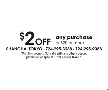 $2 OFF any purchase of $20 or more. With this coupon. Not valid with any other coupon, promotion or special. Offer expires 8-4-17.