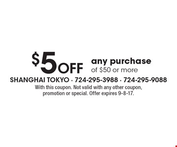 $5 OFF any purchase of $50 or more. With this coupon. Not valid with any other coupon, promotion or special. Offer expires 9-8-17.