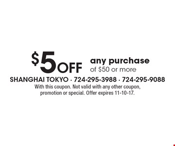 $5 OFF any purchase of $50 or more. With this coupon. Not valid with any other coupon, promotion or special. Offer expires 11-10-17.