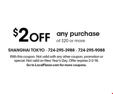 $2 OFF any purchase of $20 or more. With this coupon. Not valid with any other coupon, promotion or special. Not valid on New Year's Day. Offer expires 2-2-18. Go to LocalFlavor.com for more coupons.