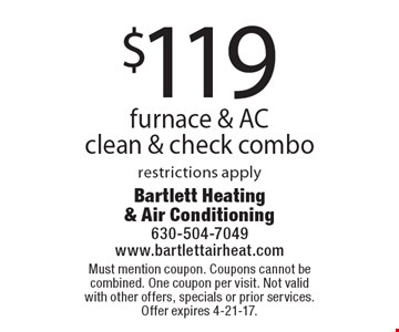 $119 furnace & AC clean & check combo restrictions apply. Must mention coupon. Coupons cannot be combined. One coupon per visit. Not valid with other offers, specials or prior services. Offer expires 4-21-17.