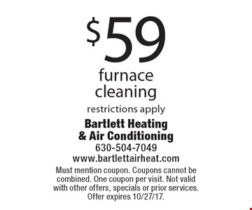 $59 furnace cleaning. Restrictions apply. Must mention coupon. Coupons cannot be combined. One coupon per visit. Not valid with other offers, specials or prior services. Offer expires 10/27/17.