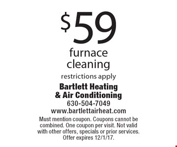 $59 furnace cleaning restrictions apply. Must mention coupon. Coupons cannot be combined. One coupon per visit. Not valid with other offers, specials or prior services. Offer expires 12/1/17.