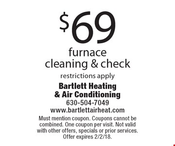 $69 furnace cleaning & check, restrictions apply. Must mention coupon. Coupons cannot be combined. One coupon per visit. Not valid with other offers, specials or prior services. Offer expires 2/2/18.