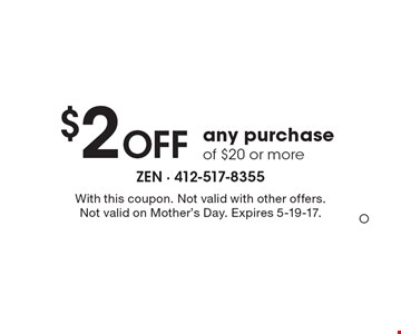 $2 OFF any purchase of $20 or more. With this coupon. Not valid with other offers. Not valid on Mother's Day. Expires 5-19-17.O
