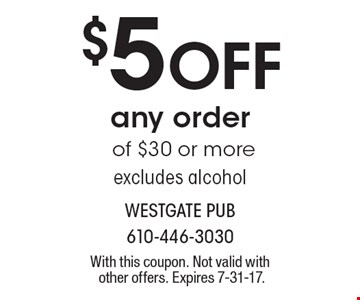 $5 Off any order of $30 or more excludes alcohol. With this coupon. Not valid with other offers. Expires 7-31-17.