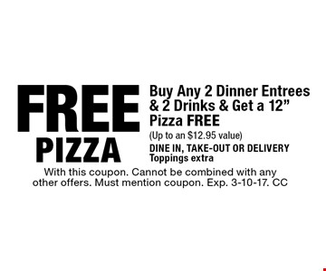Free pizza. Buy any 2 dinner entrees & 2 drinks & get a 12
