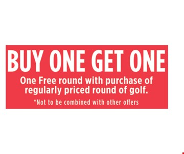 Buy one, get one. One Free round golf with purchase of regularly priced round of golf. Not to be combined with other offers.