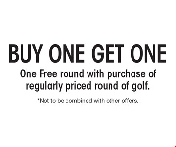 BUY ONE GET ONE One Free round with purchase of regularly priced round of golf. *Not to be combined with other offers.