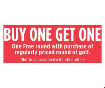 Buy One Get One. One free round with purchase of regularly priced round of golf.