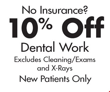 No Insurance? 10% Off Dental Work. Excludes Cleaning/Exams and X-Rays. New Patients Only.