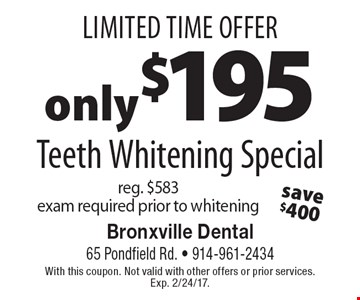 Limited Time Offer only $195 Teeth Whitening Special, reg. $583. exam required prior to whitening. With this coupon. Not valid with other offers or prior services. Exp. 2/24/17.
