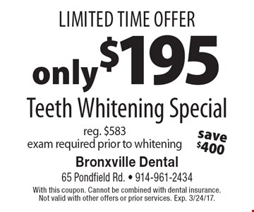 Limited Time Offer only $195 Teeth Whitening Special reg. $583 exam required prior to whitening. With this coupon. Cannot be combined with dental insurance. Not valid with other offers or prior services. Exp. 3/24/17.