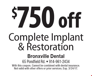 $750 off Complete Implant & Restoration. With this coupon. Cannot be combined with dental insurance. Not valid with other offers or prior services. Exp. 3/24/17.