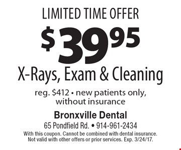 Limited Time Offer $39.95 X-Rays, Exam & Cleaning reg. $412 - new patients only, without insurance. With this coupon. Cannot be combined with dental insurance. Not valid with other offers or prior services. Exp. 3/24/17.