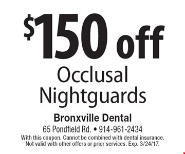 $150 off Occlusal Nightguards. With this coupon. Cannot be combined with dental insurance. Not valid with other offers or prior services. Exp. 3/24/17.