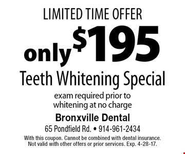 Limited Time Offer. Only $195 Teeth Whitening Special. Exam required prior to whitening at no charge. With this coupon. Cannot be combined with dental insurance. Not valid with other offers or prior services. Exp. 4-28-17.