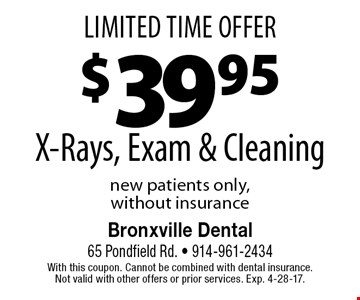Limited Time Offer. $39.95 X-Rays, Exam & Cleaning. New patients only, without insurance. With this coupon. Cannot be combined with dental insurance. Not valid with other offers or prior services. Exp. 4-28-17.