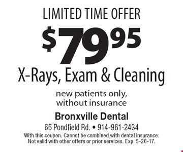 X-Rays, Exam & Cleaning $79.95. Exam & Cleaning new patients only, without insurance. With this coupon. Cannot be combined with dental insurance. Not valid with other offers or prior services. Exp. 5-26-17.