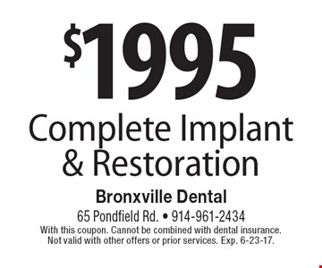 $1995 Complete Implant & Restoration. With this coupon. Cannot be combined with dental insurance. Not valid with other offers or prior services. Exp. 6-23-17.