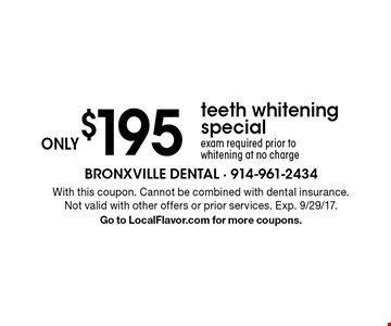 ONLY$195 teeth whitening special. exam required prior to whitening at no charge. With this coupon. Cannot be combined with dental insurance. Not valid with other offers or prior services. Exp. 9/29/17. Go to LocalFlavor.com for more coupons.