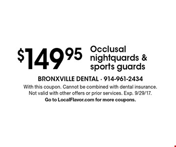 $149.95 Occlusal nightquards & sports guards. With this coupon. Cannot be combined with dental insurance. Not valid with other offers or prior services. Exp. 9/29/17. Go to LocalFlavor.com for more coupons.