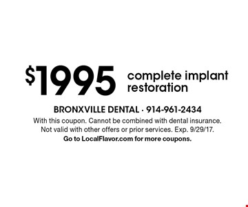 $1995 complete implant restoration. With this coupon. Cannot be combined with dental insurance. Not valid with other offers or prior services. Exp. 9/29/17. Go to LocalFlavor.com for more coupons.