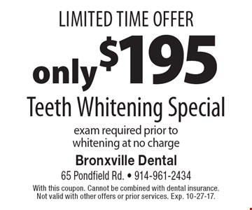 Limited Time Offer. Only $195 Teeth Whitening Special. Exam required prior to whitening at no charge. With this coupon. Cannot be combined with dental insurance. Not valid with other offers or prior services. Exp. 10-27-17.