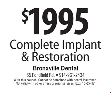 $1995 Complete Implant & Restoration. With this coupon. Cannot be combined with dental insurance. Not valid with other offers or prior services. Exp. 10-27-17.
