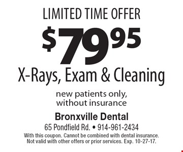 Limited Time Offer. $79.95 X-Rays, Exam & Cleaning. New patients only, without insurance. With this coupon. Cannot be combined with dental insurance. Not valid with other offers or prior services. Exp. 10-27-17.