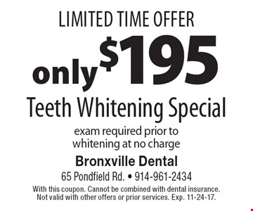 Limited Time Offer. only $195 Teeth Whitening Special exam required prior to whitening at no charge. With this coupon. Cannot be combined with dental insurance. Not valid with other offers or prior services. Exp. 11-24-17.