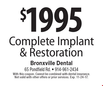 $19.95 Complete Implant & Restoration. With this coupon. Cannot be combined with dental insurance. Not valid with other offers or prior services. Exp. 11-24-17.
