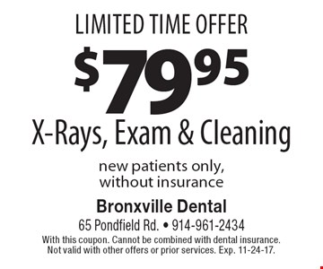 Limited Time Offer $79.95 X-Rays, Exam & Cleaning. new patients only, without insurance. With this coupon. Cannot be combined with dental insurance. Not valid with other offers or prior services. Exp. 11-24-17.
