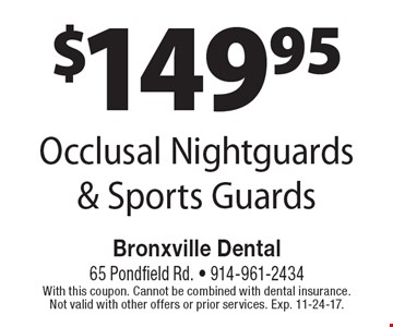$149.95 Occlusal Nightguards & Sports Guards. With this coupon. Cannot be combined with dental insurance. Not valid with other offers or prior services. Exp. 11-24-17.