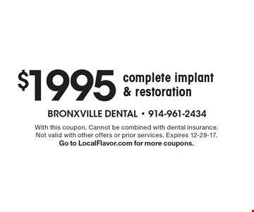 $1995 complete implant & restoration. With this coupon. Cannot be combined with dental insurance. Not valid with other offers or prior services. Expires 12-29-17. Go to LocalFlavor.com for more coupons.