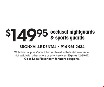 $149.95 occlusal nightguards & sports guards. With this coupon. Cannot be combined with dental insurance. Not valid with other offers or prior services. Expires 12-29-17. Go to LocalFlavor.com for more coupons.