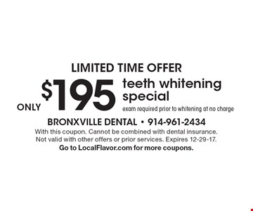 limited time offer $195 only teeth whitening special. Exam required prior to whitening at no charge. With this coupon. Cannot be combined with dental insurance. Not valid with other offers or prior services. Expires 12-29-17. Go to LocalFlavor.com for more coupons.