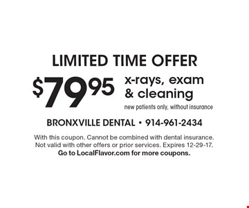 limited time offer $79.95 x-rays, exam & cleaning. New patients only, without insurance. With this coupon. Cannot be combined with dental insurance. Not valid with other offers or prior services. Expires 12-29-17. Go to LocalFlavor.com for more coupons.